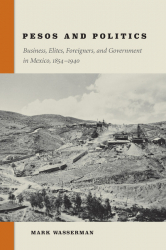 Pesos and Politics: Business, Elites, Foreigners, and Goverment in Mexico, 1854-1940