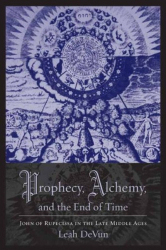 Prophecy, Alchemy, and the End of Time: John of Rupescissa in the Late Middle Ages