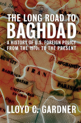 The Long Road to Baghdad: A History of U.S. Foreign Policy from the 1970s to the Present