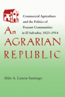 An Agrarian Republic: Commercial Agriculture and the Politics of Peasant Communities in El Salvador, 1823-1914