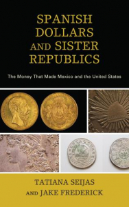 Spanish Dollars and Sister Republics: The Money That Made Mexico and the United States